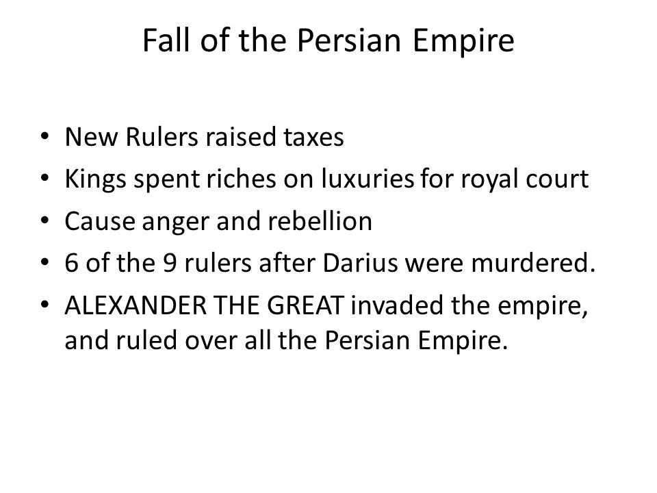 Fall of the Persian Empire New Rulers raised taxes Kings spent riches on luxuries for royal court Cause anger and rebellion 6 of the 9 rulers after Da