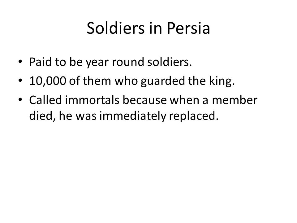Soldiers in Persia Paid to be year round soldiers. 10,000 of them who guarded the king. Called immortals because when a member died, he was immediatel