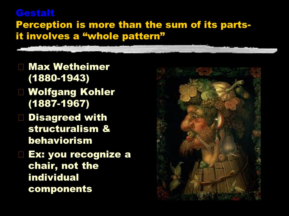 """Gestalt Perception is more than the sum of its parts- it involves a """"whole pattern"""" zMax Wetheimer (1880-1943) zWolfgang Kohler (1887-1967) zDisagreed"""