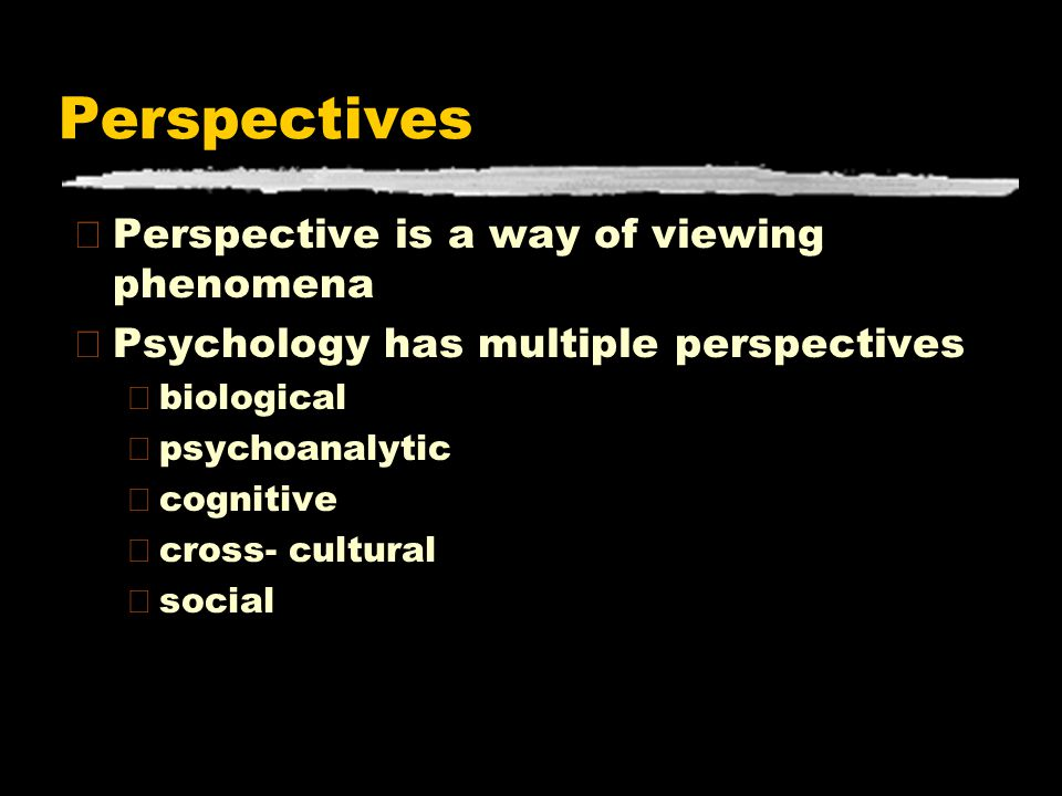 Perspectives zPerspective is a way of viewing phenomena zPsychology has multiple perspectives ybiological ypsychoanalytic ycognitive ycross- cultural