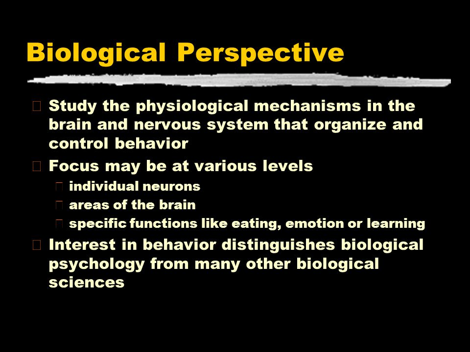 Biological Perspective zStudy the physiological mechanisms in the brain and nervous system that organize and control behavior zFocus may be at various