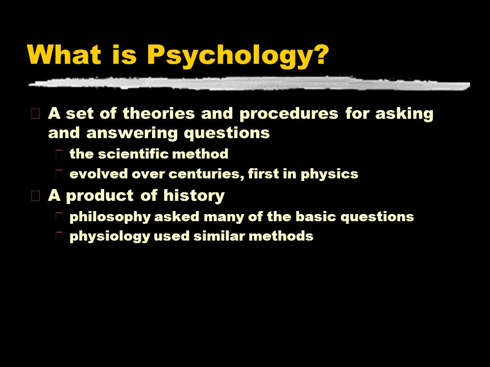 What is Psychology? zA set of theories and procedures for asking and answering questions ythe scientific method yevolved over centuries, first in phys
