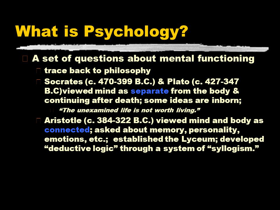 What is Psychology? zA set of questions about mental functioning ytrace back to philosophy ySocrates (c. 470-399 B.C.) & Plato (c. 427-347 B.C)viewed