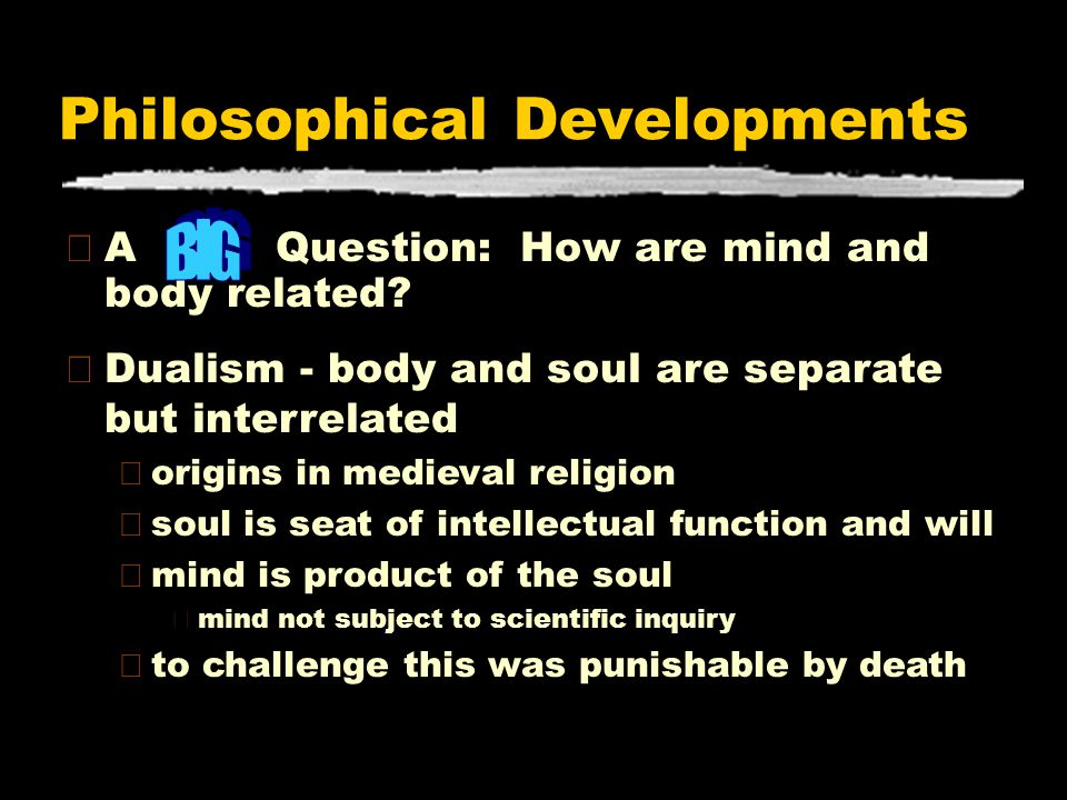 Philosophical Developments zA Question: How are mind and body related? zDualism - body and soul are separate but interrelated yorigins in medieval rel