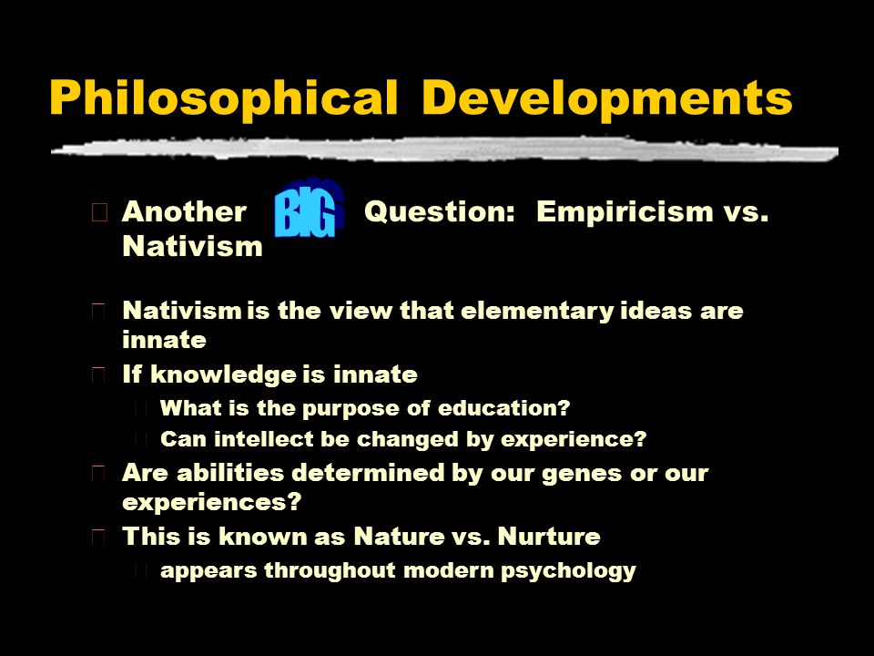 Philosophical Developments zAnother Question: Empiricism vs. Nativism zNativism is the view that elementary ideas are innate zIf knowledge is innate y