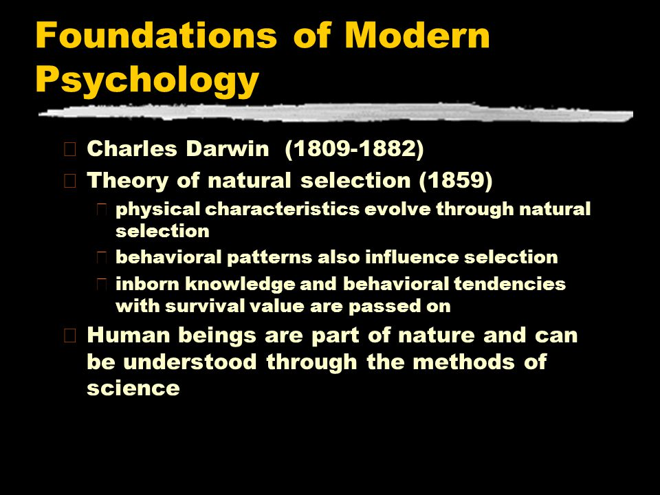 Foundations of Modern Psychology zCharles Darwin (1809-1882) zTheory of natural selection (1859) yphysical characteristics evolve through natural sele