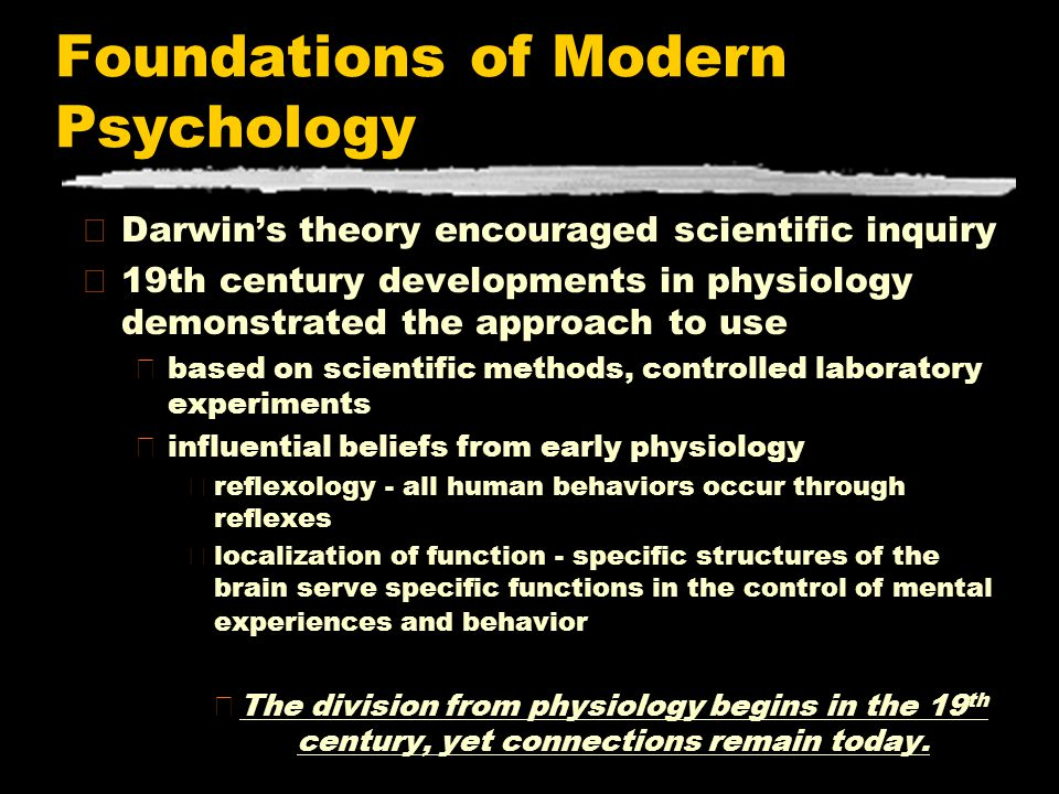 Foundations of Modern Psychology zDarwin's theory encouraged scientific inquiry z19th century developments in physiology demonstrated the approach to