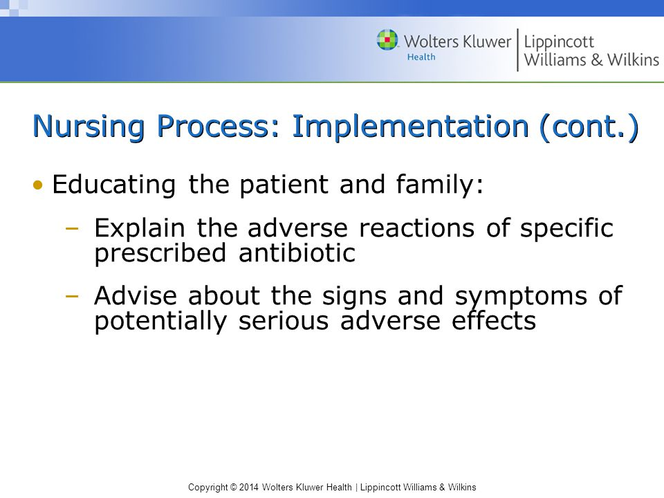 Copyright © 2014 Wolters Kluwer Health | Lippincott Williams & Wilkins Nursing Process: Implementation (cont.) Educating the patient and family: –Expl