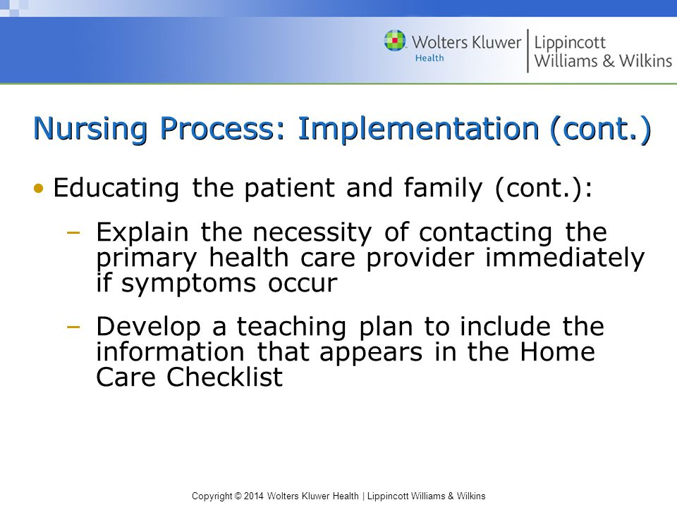 Copyright © 2014 Wolters Kluwer Health | Lippincott Williams & Wilkins Nursing Process: Implementation (cont.) Educating the patient and family (cont.