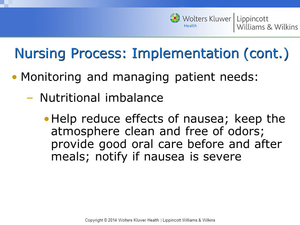 Copyright © 2014 Wolters Kluwer Health | Lippincott Williams & Wilkins Nursing Process: Implementation (cont.) Monitoring and managing patient needs: –Nutritional imbalance Help reduce effects of nausea; keep the atmosphere clean and free of odors; provide good oral care before and after meals; notify if nausea is severe