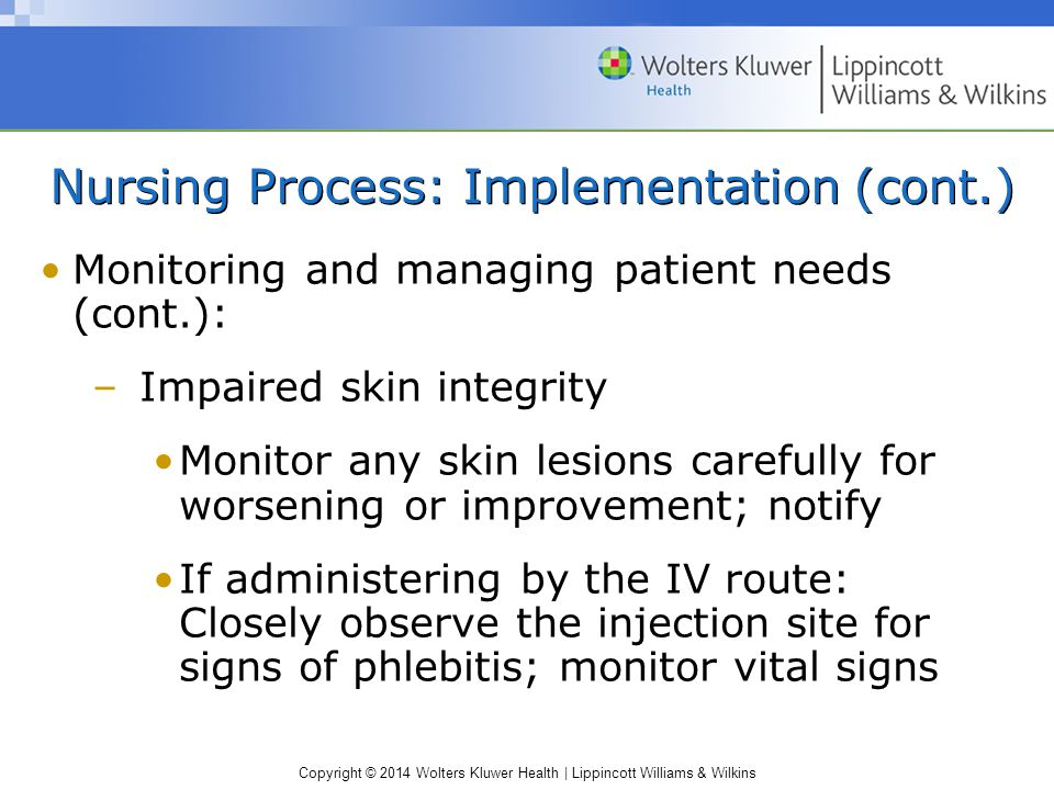 Copyright © 2014 Wolters Kluwer Health | Lippincott Williams & Wilkins Nursing Process: Implementation (cont.) Monitoring and managing patient needs (cont.): –Impaired skin integrity Monitor any skin lesions carefully for worsening or improvement; notify If administering by the IV route: Closely observe the injection site for signs of phlebitis; monitor vital signs