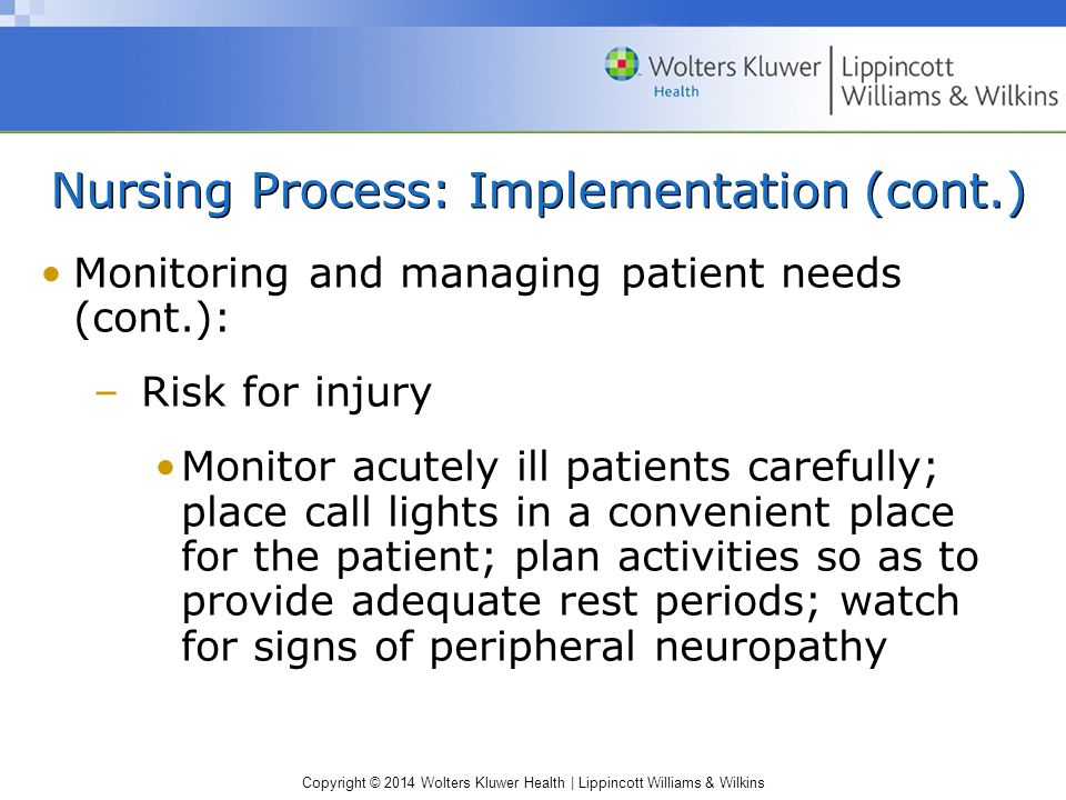 Copyright © 2014 Wolters Kluwer Health | Lippincott Williams & Wilkins Nursing Process: Implementation (cont.) Monitoring and managing patient needs (cont.): –Risk for injury Monitor acutely ill patients carefully; place call lights in a convenient place for the patient; plan activities so as to provide adequate rest periods; watch for signs of peripheral neuropathy