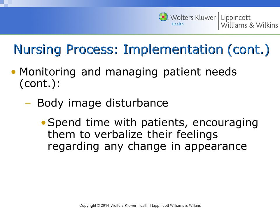 Copyright © 2014 Wolters Kluwer Health | Lippincott Williams & Wilkins Nursing Process: Implementation (cont.) Monitoring and managing patient needs (cont.): –Body image disturbance Spend time with patients, encouraging them to verbalize their feelings regarding any change in appearance