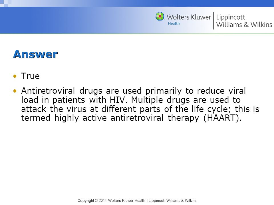 Copyright © 2014 Wolters Kluwer Health | Lippincott Williams & Wilkins Answer True Antiretroviral drugs are used primarily to reduce viral load in patients with HIV.