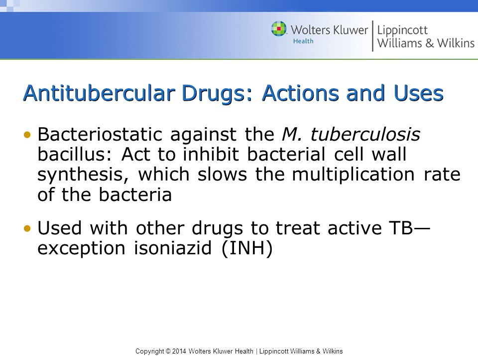 Copyright © 2014 Wolters Kluwer Health | Lippincott Williams & Wilkins Antitubercular Drugs: Actions and Uses Bacteriostatic against the M. tuberculos