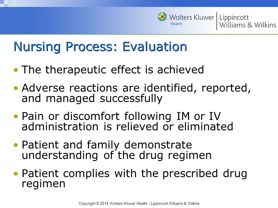 Copyright © 2014 Wolters Kluwer Health | Lippincott Williams & Wilkins Nursing Process: Evaluation The therapeutic effect is achieved Adverse reaction
