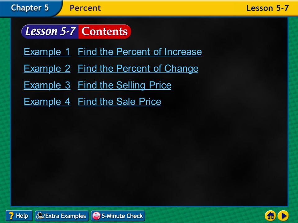 Lesson 7 Contents Example 1Find the Percent of Increase Example 2Find the Percent of Change Example 3Find the Selling Price Example 4Find the Sale Price