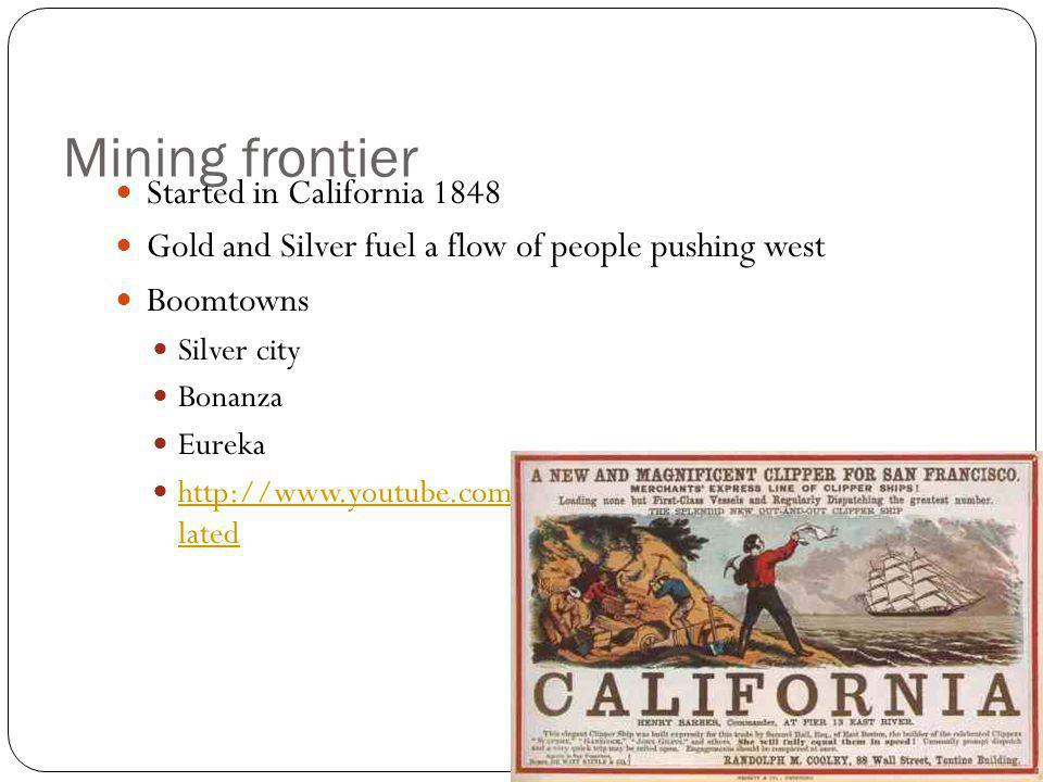 Mining frontier Started in California 1848 Gold and Silver fuel a flow of people pushing west Boomtowns Silver city Bonanza Eureka http://www.youtube.com/watch?v=B0idoJnBAvk&feature=re lated http://www.youtube.com/watch?v=B0idoJnBAvk&feature=re lated