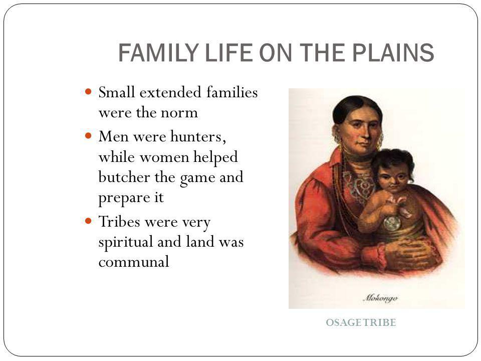 FAMILY LIFE ON THE PLAINS Small extended families were the norm Men were hunters, while women helped butcher the game and prepare it Tribes were very spiritual and land was communal OSAGE TRIBE