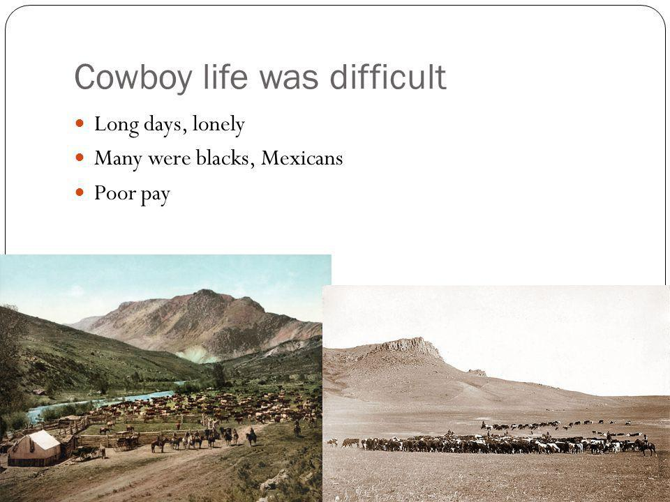 Cowboy life was difficult Long days, lonely Many were blacks, Mexicans Poor pay