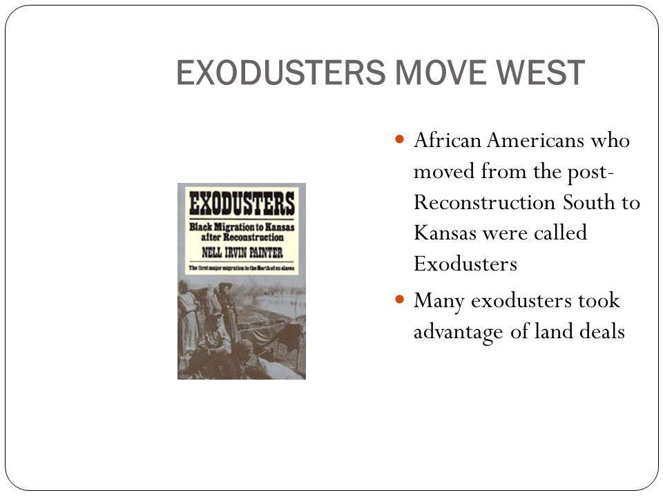 EXODUSTERS MOVE WEST African Americans who moved from the post- Reconstruction South to Kansas were called Exodusters Many exodusters took advantage of land deals