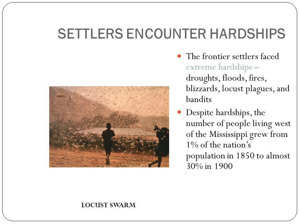 SETTLERS ENCOUNTER HARDSHIPS The frontier settlers faced extreme hardships – droughts, floods, fires, blizzards, locust plagues, and bandits Despite hardships, the number of people living west of the Mississippi grew from 1% of the nation's population in 1850 to almost 30% in 1900 LOCUST SWARM