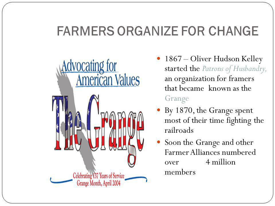 FARMERS ORGANIZE FOR CHANGE 1867 – Oliver Hudson Kelley started the Patrons of Husbandry, an organization for framers that became known as the Grange By 1870, the Grange spent most of their time fighting the railroads Soon the Grange and other Farmer Alliances numbered over 4 million members