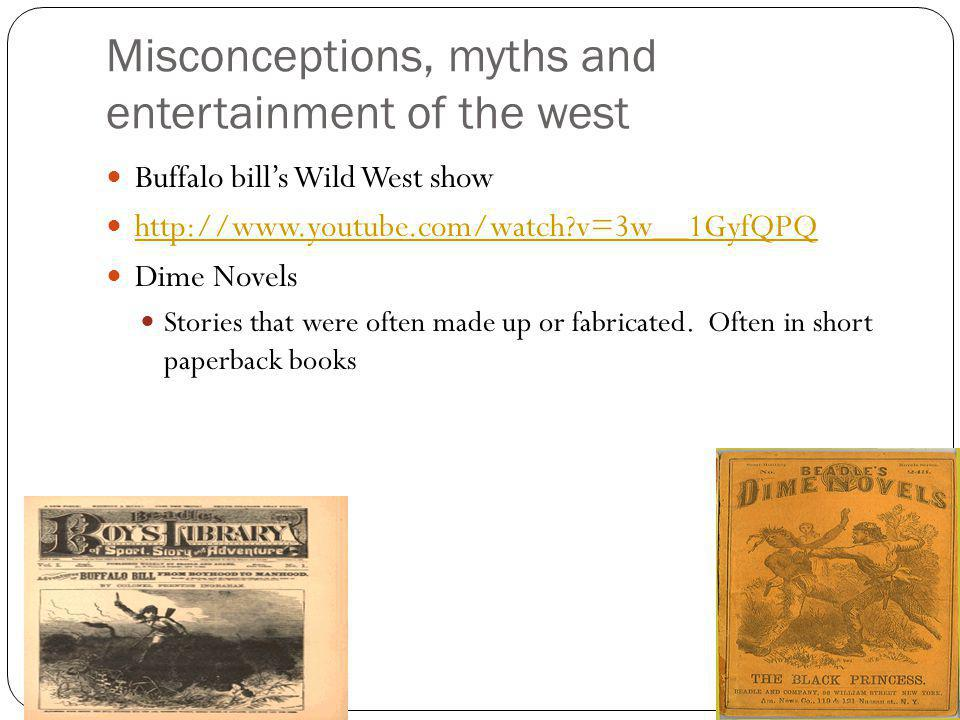 Misconceptions, myths and entertainment of the west Buffalo bill's Wild West show http://www.youtube.com/watch?v=3w__1GyfQPQ Dime Novels Stories that were often made up or fabricated.