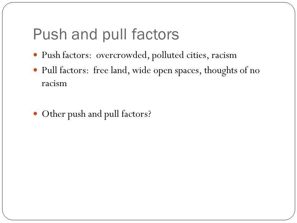 Push and pull factors Push factors: overcrowded, polluted cities, racism Pull factors: free land, wide open spaces, thoughts of no racism Other push and pull factors?