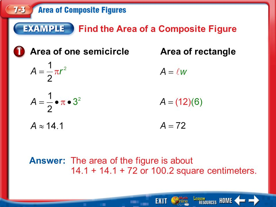 Example 1 Find the Area of a Composite Figure Answer: The area of the figure is about 14.1 + 14.1 + 72 or 100.2 square centimeters.
