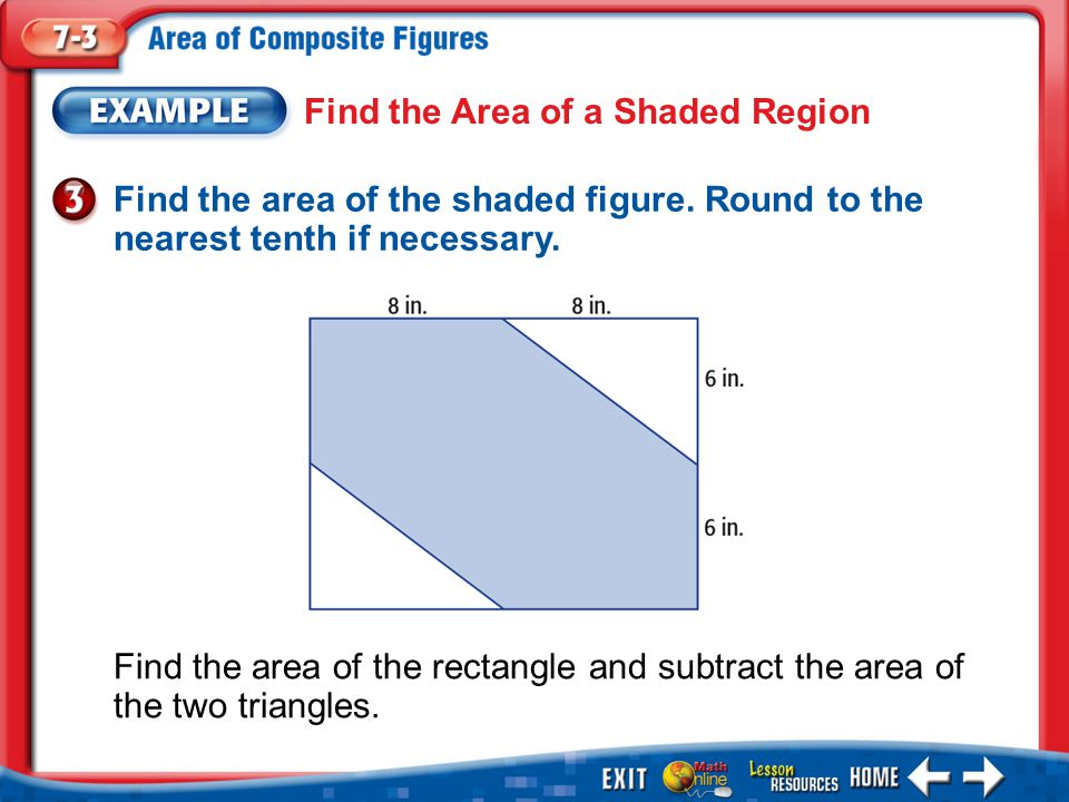 Example 3 Find the Area of a Shaded Region Answer: The area of the shaded region is 192 – 48 or 144 square inches.