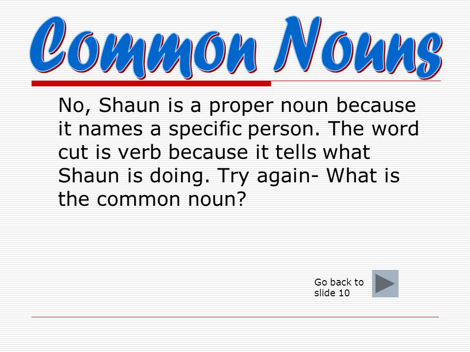  In the following sentence, what is the common noun? Shaun cut the grass. a. Shaun b. cut c. grass
