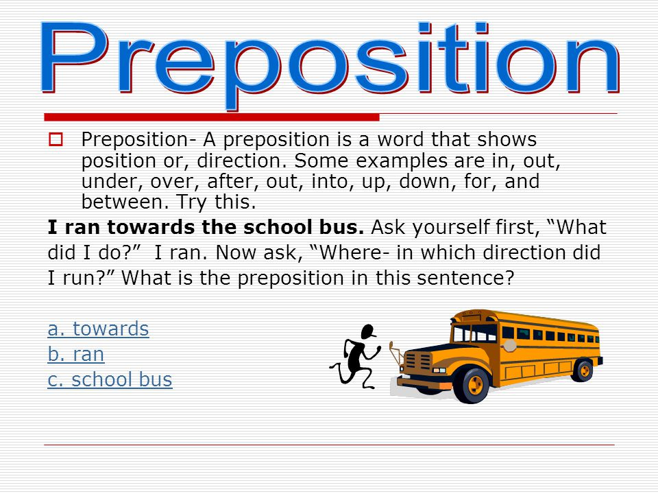  A preposition is a word that shows position or, direction.