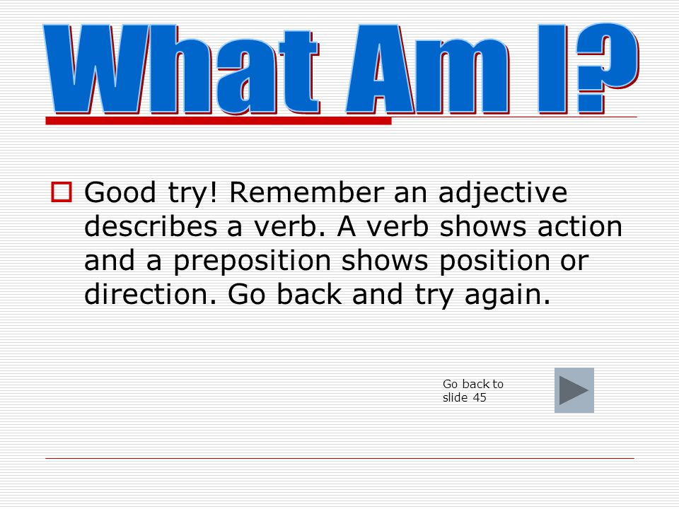  I am a person, place, thing or idea. What am I? a. adjective b. verb c. preposition d. noun
