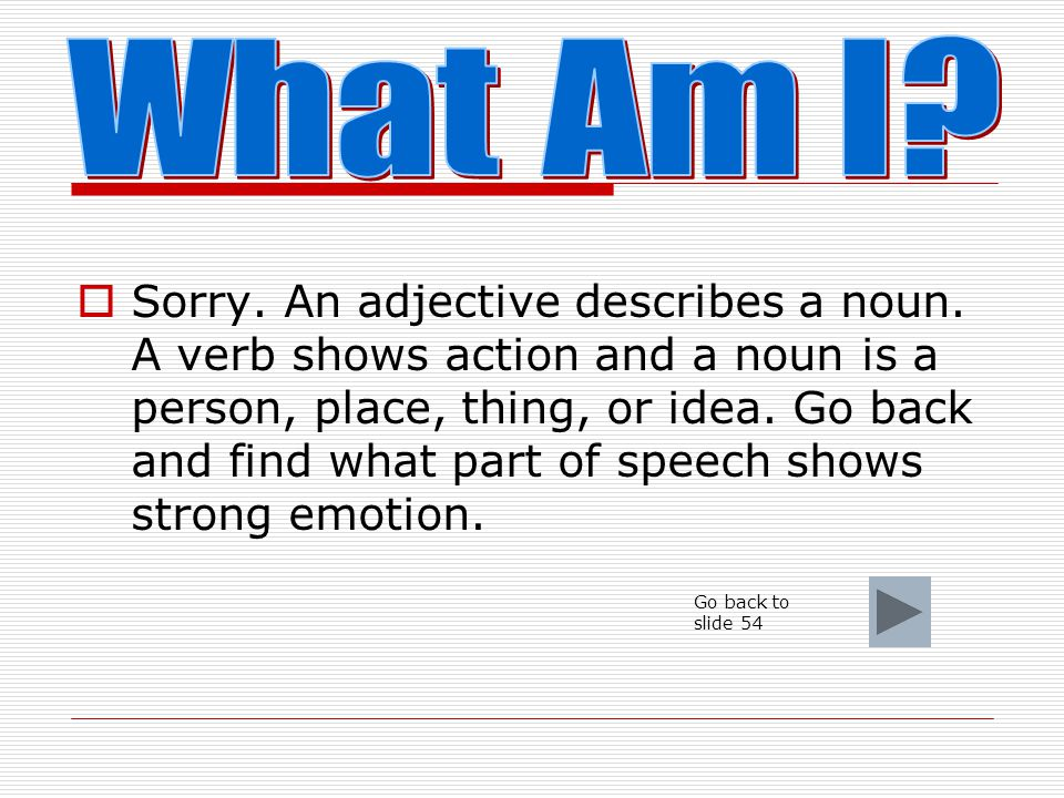  I show emotion in a sentence. What am I a. adjective b. interjection c. verb d. noun