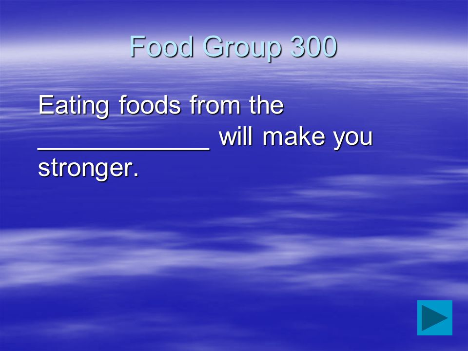 Food Group 300 Eating foods from the ____________ will make you stronger.