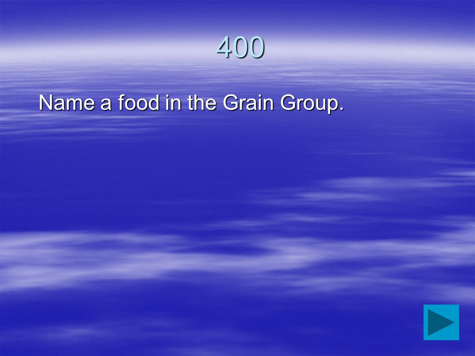 400 400 Name a food in the Grain Group.