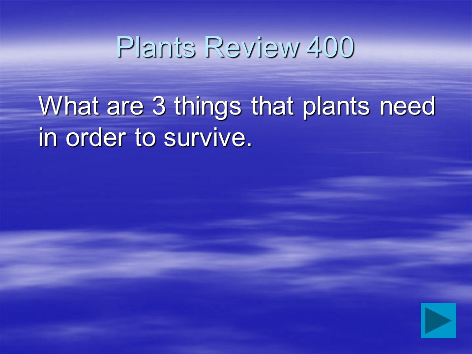 Plants Review 400 What are 3 things that plants need in order to survive.