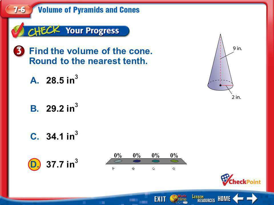 1.A 2.B 3.C 4.D Example 3 A.28.5 in 3 B.29.2 in 3 C.34.1 in 3 D.37.7 in 3 Find the volume of the cone. Round to the nearest tenth.