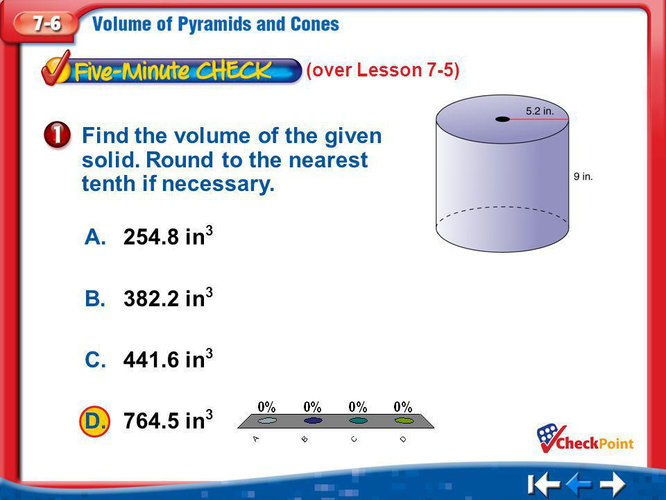 1.A 2.B 3.C 4.D Five Minute Check 1 A.254.8 in 3 B.382.2 in 3 C.441.6 in 3 D.764.5 in 3 Find the volume of the given solid. Round to the nearest tenth