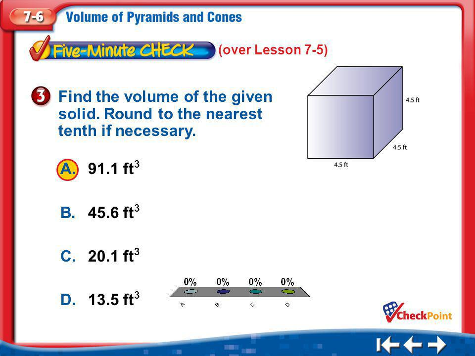 1.A 2.B 3.C 4.D Five Minute Check 3 A.91.1 ft 3 B.45.6 ft 3 C.20.1 ft 3 D.13.5 ft 3 Find the volume of the given solid.