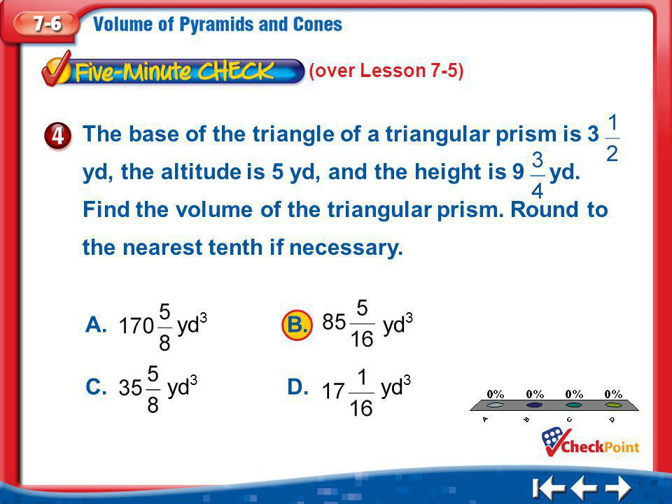 1.A 2.B 3.C 4.D Five Minute Check 4 (over Lesson 7-5) The base of the triangle of a triangular prism is 3 yd, the altitude is 5 yd, and the height is