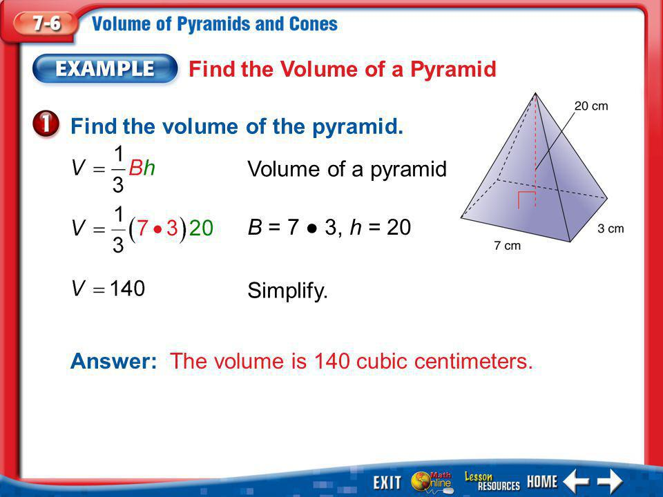 Example 1 Find the Volume of a Pyramid Find the volume of the pyramid. Answer:The volume is 140 cubic centimeters. Volume of a pyramid Simplify. B = 7