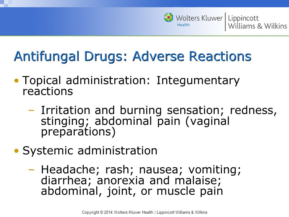 Copyright © 2014 Wolters Kluwer Health   Lippincott Williams & Wilkins Nursing Process: Implementation (cont.) Educating the patient and family (cont.): –Teach drug-specific points for the following drugs Flucytosine; griseofulvin; ketoconazole; itraconazole; miconazole
