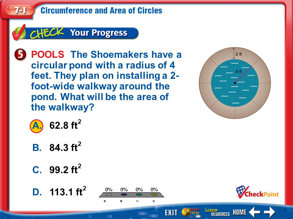 1.A 2.B 3.C 4.D Example 5 A.62.8 ft 2 B.84.3 ft 2 C.99.2 ft 2 D.113.1 ft 2 POOLS The Shoemakers have a circular pond with a radius of 4 feet. They pla