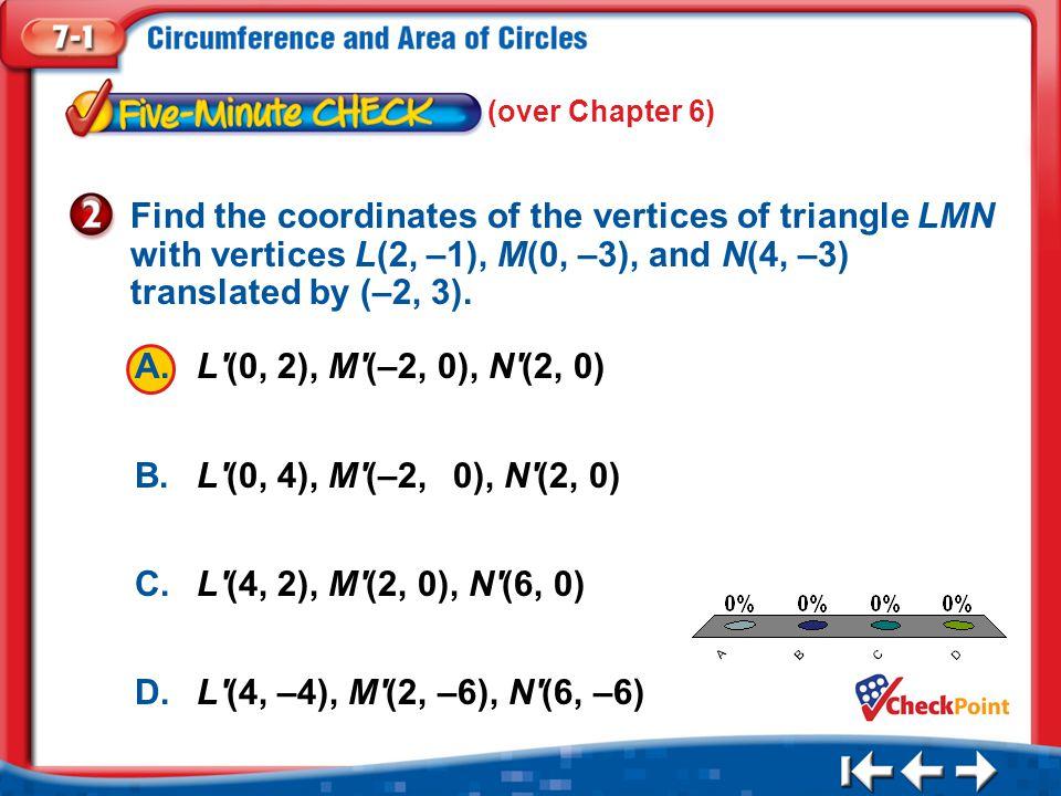 1.A 2.B 3.C 4.D Five Minute Check 2 A.L'(0, 2), M'(–2, 0), N'(2, 0) B.L'(0, 4), M'(–2,0), N'(2, 0) C.L'(4, 2), M'(2, 0), N'(6, 0) D.L'(4, –4), M'(2, –