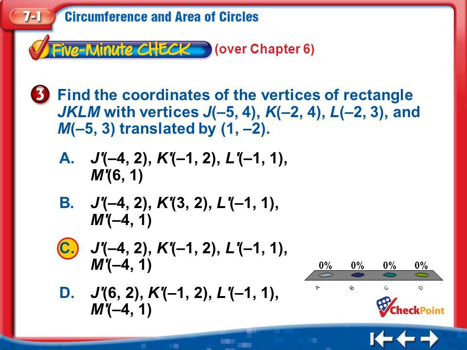 1.A 2.B 3.C 4.D Five Minute Check 3 A.J'(–4, 2), K'(–1, 2), L'(–1, 1), M'(6, 1) B.J'(–4, 2), K'(3, 2), L'(–1, 1), M'(–4, 1) C.J'(–4, 2), K'(–1, 2), L'