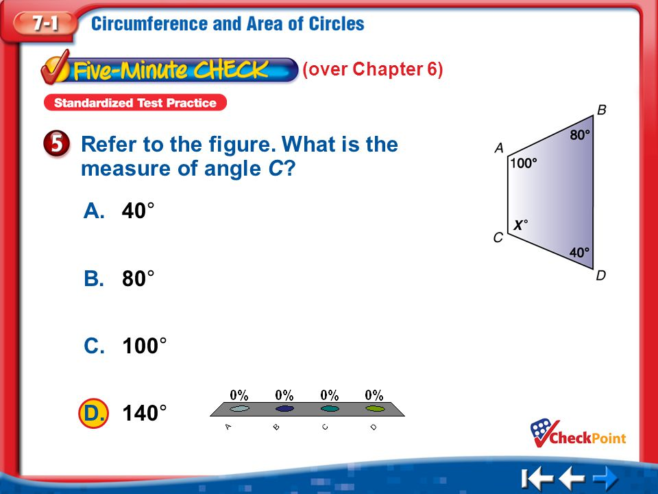 1.A 2.B 3.C 4.D Five Minute Check 5 A.40° B.80° C.100° D.140° Refer to the figure. What is the measure of angle C? (over Chapter 6)