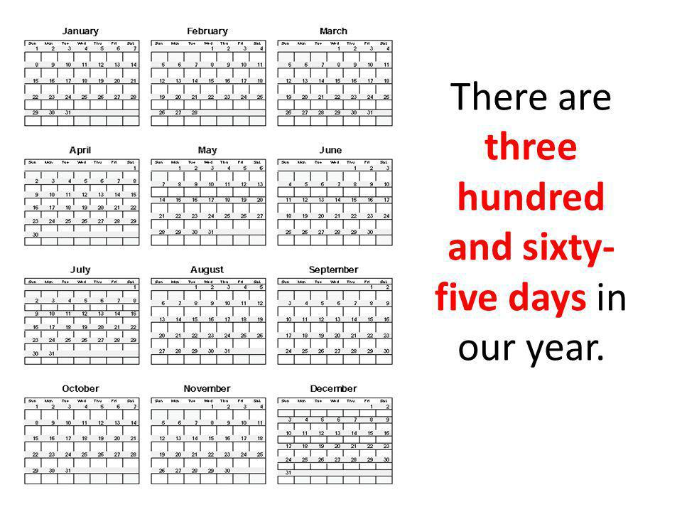 There are three hundred and sixty- five days in our year.