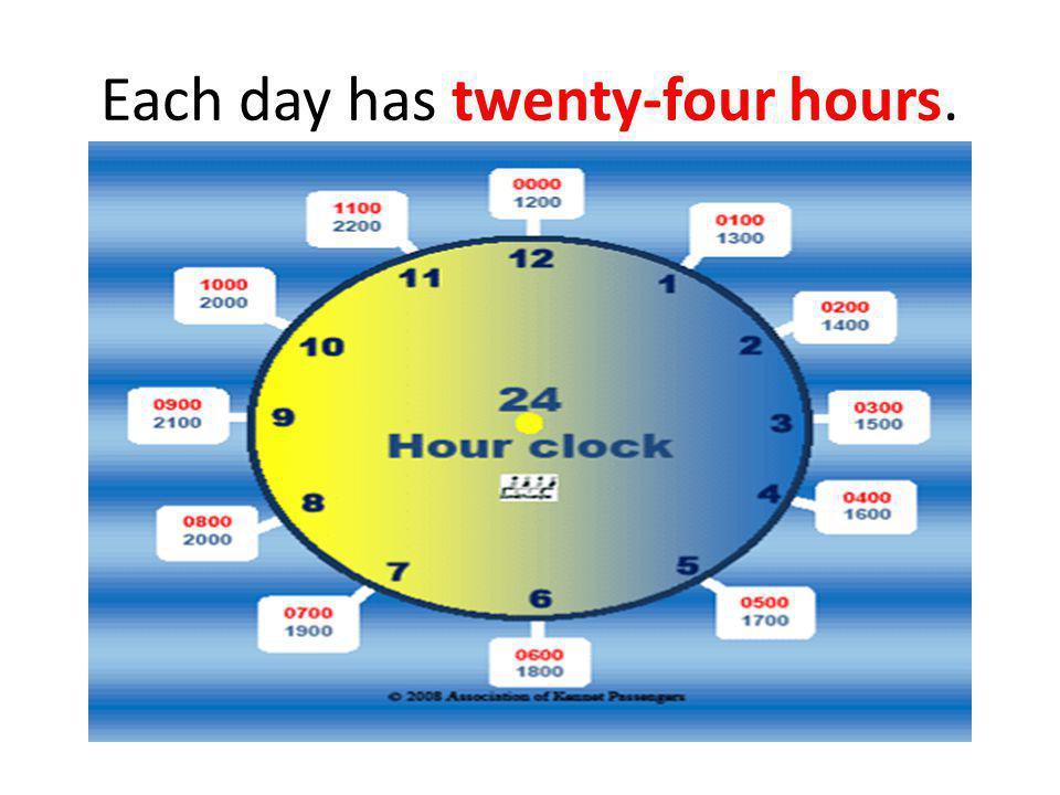 Each day has twenty-four hours.